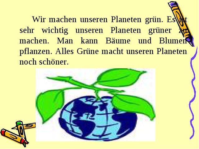 Wir machen unseren Planeten grün. Es ist sehr wichtig unseren Planeten grün...