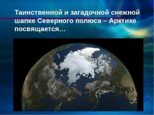 Таинственной и загадочной снежной шапке Северного полюса – Арктике посвящается…
