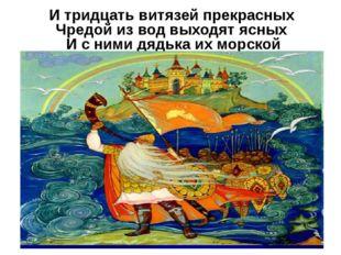 И тридцать витязей прекрасных Чредой из вод выходят ясных И с ними дядька их