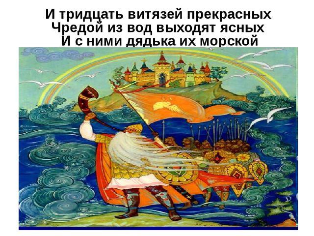 И тридцать витязей прекрасных Чредой из вод выходят ясных И с ними дядька их...