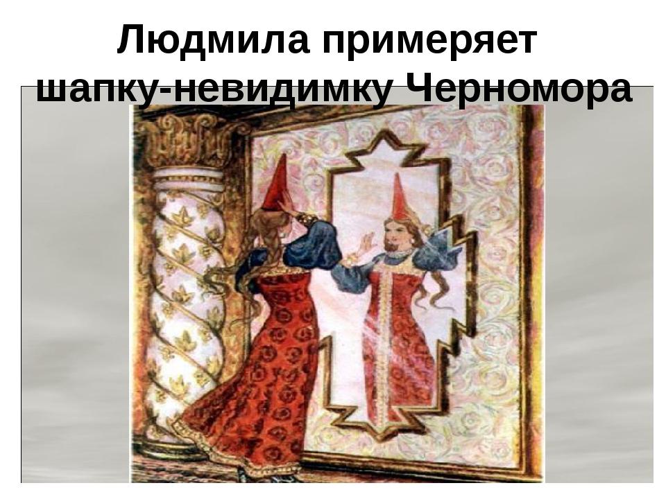 Людмила примеряет шапку-невидимку Черномора