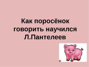 Как поросёнок говорить научился Л.Пантелеев
