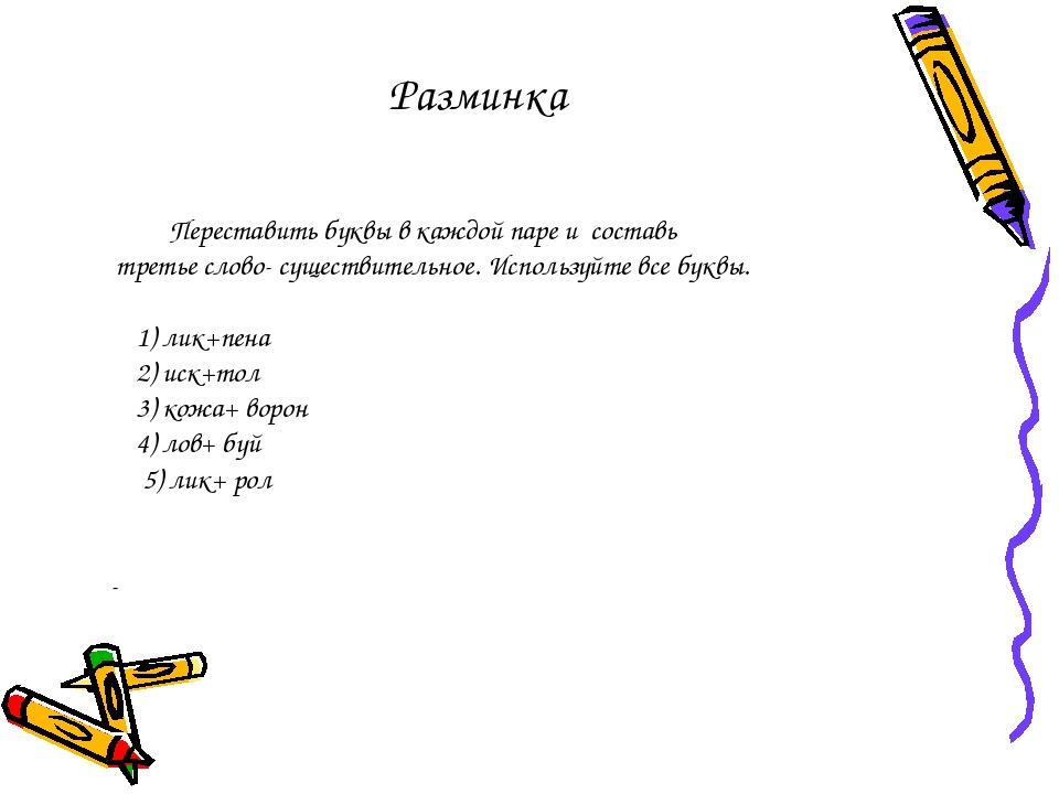 Разминка Переставить буквы в каждой паре и составь третье слово- существитель...
