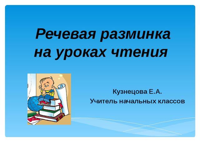 Речевая разминка на уроках чтения Кузнецова Е.А. Учитель начальных классов