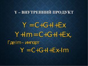 Y – ВНУТРЕННИЙ ПРОДУКТ Y = C+G+I+Ex Y+Im = C+G+I+Ex, Где Im – импорт Y = C+G+