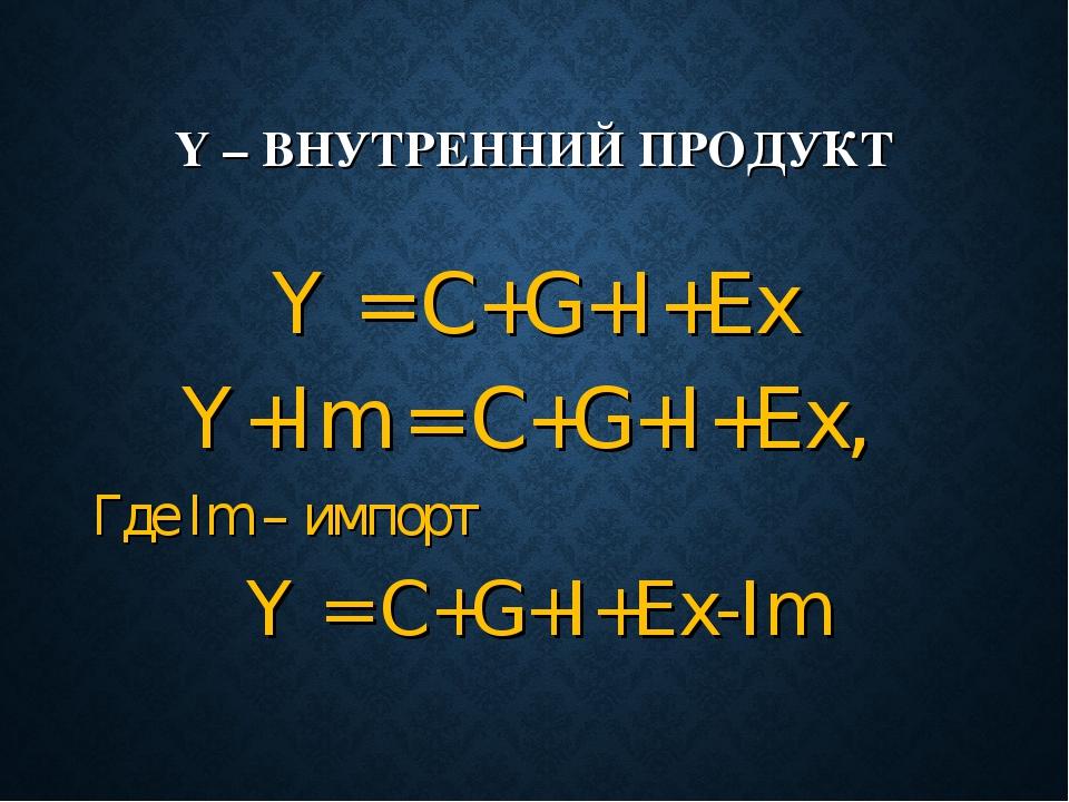 Y – ВНУТРЕННИЙ ПРОДУКТ Y = C+G+I+Ex Y+Im = C+G+I+Ex, Где Im – импорт Y = C+G+...