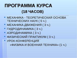 ПРОГРАММА КУРСА (18 ЧАСОВ) МЕХАНИКА - ТЕОРЕТИЧЕСКАЯ ОСНОВА ТЕХНИЧЕСКИХ НАУК (