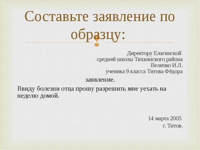 Директору Елагинской средней школы Тихвинского района Величко И.Л. ученика 9...