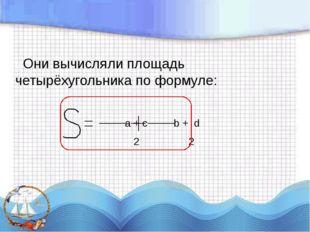 Они вычисляли площадь четырёхугольника по формуле: a + c b + d 2 2