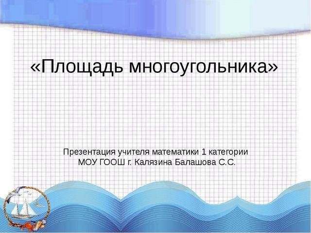 «Площадь многоугольника» Презентация учителя математики 1 категории МОУ ГООШ...