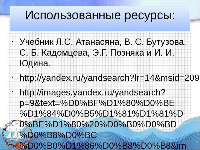 Использованные ресурсы: Учебник Л.С. Атанасяна, В. С. Бутузова, С. Б. Кадомце...
