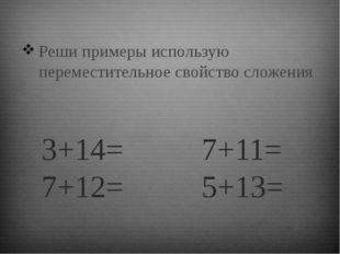 3+14= 7+11= 7+12= 5+13= Реши примеры использую переместительное свойство слож