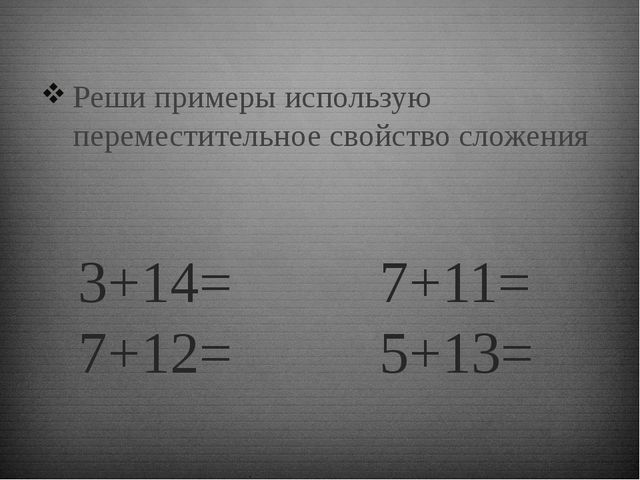 3+14= 7+11= 7+12= 5+13= Реши примеры использую переместительное свойство слож...