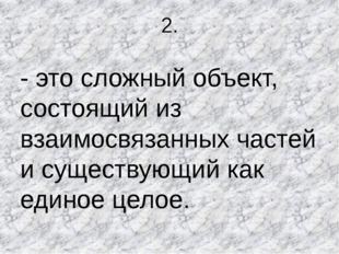 2. - это сложный объект, состоящий из взаимосвязанных частей и существующий к