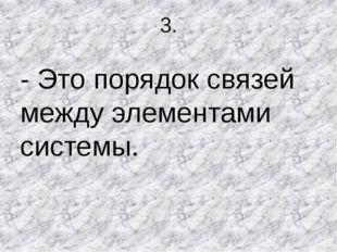 3. - Это порядок связей между элементами системы.
