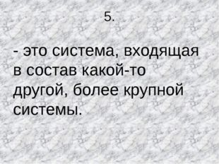 5. - это система, входящая в состав какой-то другой, более крупной системы.