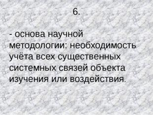 6. - основа научной методологии: необходимость учёта всех существенных систем