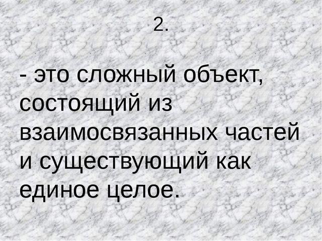 2. - это сложный объект, состоящий из взаимосвязанных частей и существующий к...