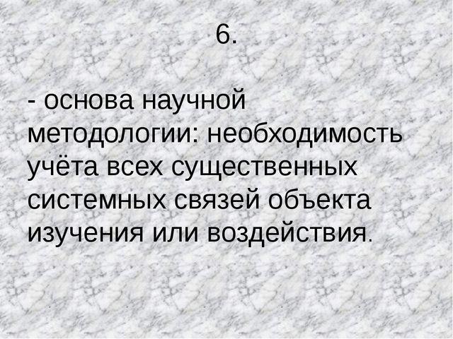 6. - основа научной методологии: необходимость учёта всех существенных систем...