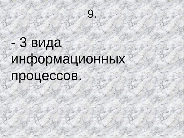 9. - 3 вида информационных процессов.