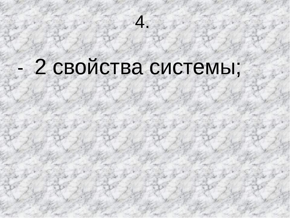 4. - 2 свойства системы;