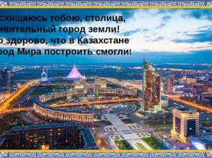 Восхищаюсь тобою, столица, Удивительный город земли! Это здорово, что в Каза