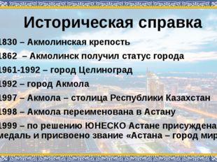 Историческая справка 1830 – Акмолинская крепость 1862 – Акмолинск получил ста