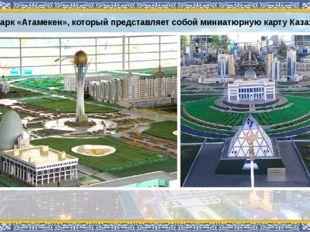 Этнопарк «Атамекен», который представляет собой миниатюрную карту Казахстана.