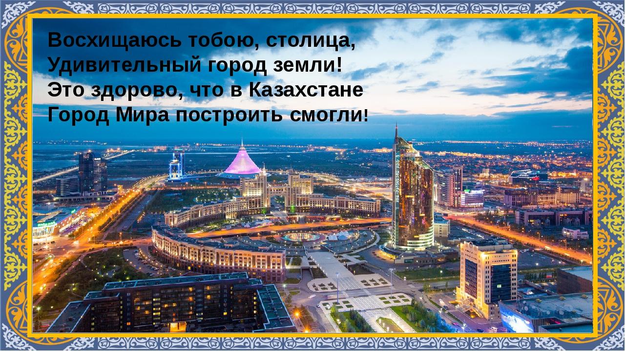 Восхищаюсь тобою, столица, Удивительный город земли! Это здорово, что в Каза...