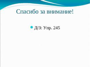 Спасибо за внимание! Д/З: Упр. 245