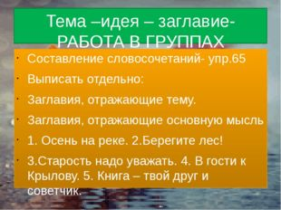 Тема –идея – заглавие- РАБОТА В ГРУППАХ Составление словосочетаний- упр.65 Вы