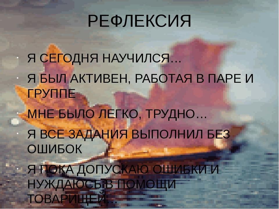 РЕФЛЕКСИЯ Я СЕГОДНЯ НАУЧИЛСЯ… Я БЫЛ АКТИВЕН, РАБОТАЯ В ПАРЕ И ГРУППЕ МНЕ БЫЛО...