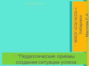 """""""Педагогические приемы создания ситуации успеха ученика в школе"""" МАОУ «СШ №33"""