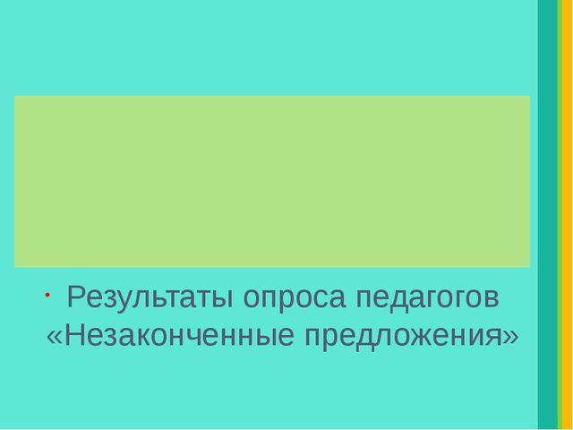 Результаты опроса педагогов «Незаконченные предложения» Надпись
