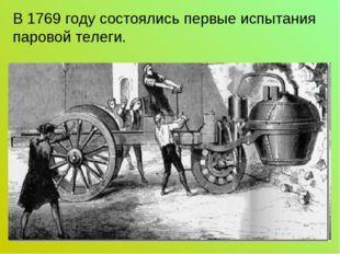 В 1769 году состоялись первые испытания паровой телеги.