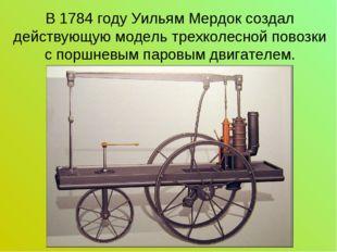 В 1784 году Уильям Мердок создал действующую модель трехколесной повозки с по