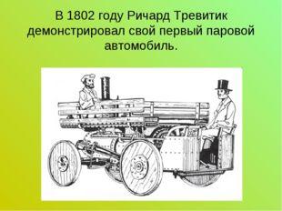 В 1802 году Ричард Тревитик демонстрировал свой первый паровой автомобиль.