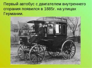 Первый автобус с двигателем внутреннего сгорания появился в 1885г. на улицах