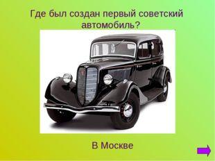 Где был создан первый советский автомобиль? В Москве