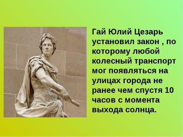 Гай Юлий Цезарь установил закон , по которому любой колесный транспорт мог по...