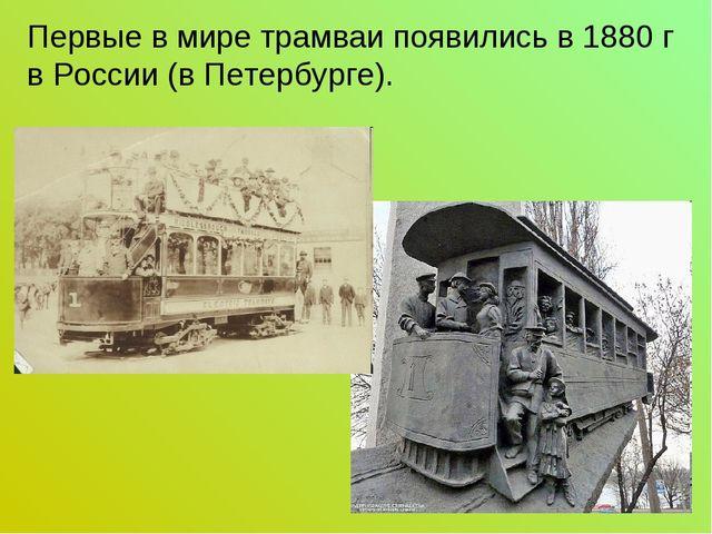 Первые в мире трамваи появились в 1880 г в России (в Петербурге).