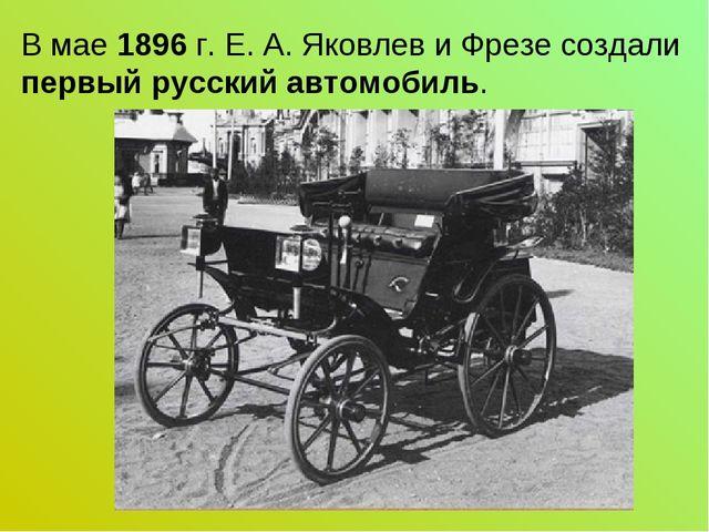 В мае 1896 г. Е. А. Яковлев и Фрезе создали первый русский автомобиль.