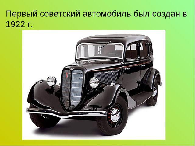 Первый советский автомобиль был создан в 1922 г.