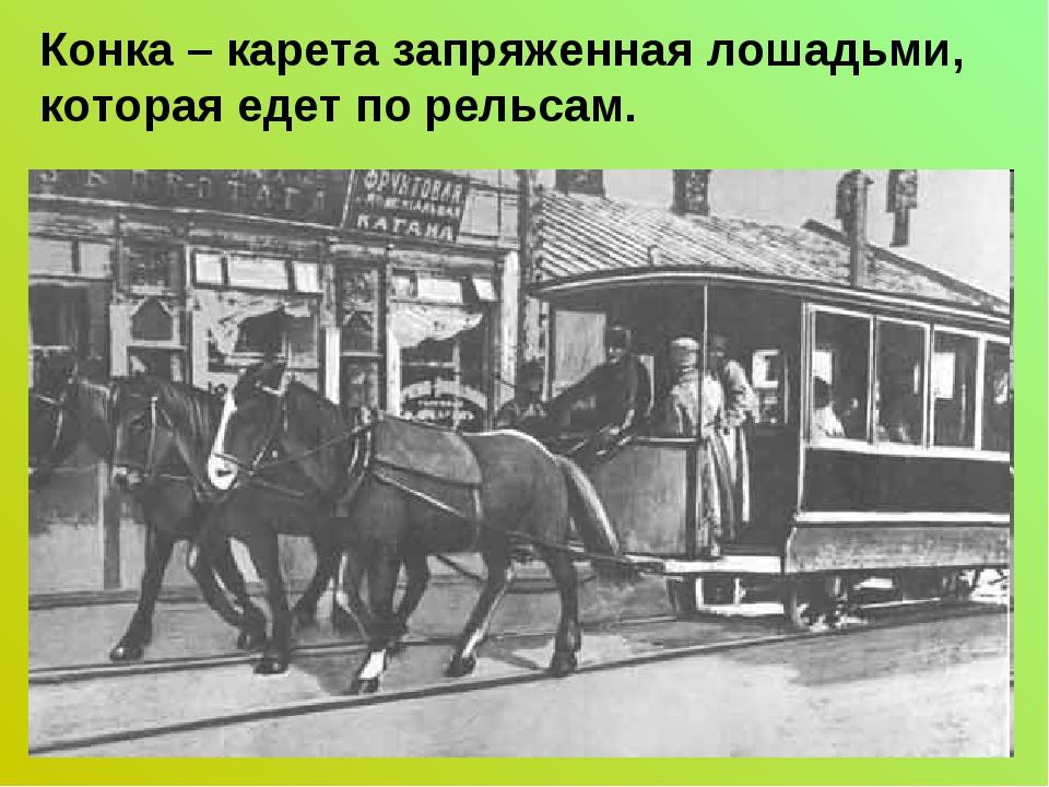 Конка – карета запряженная лошадьми, которая едет по рельсам.