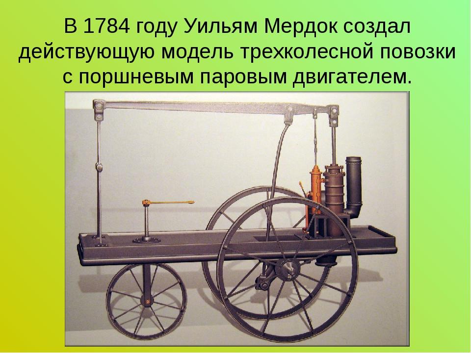В 1784 году Уильям Мердок создал действующую модель трехколесной повозки с по...