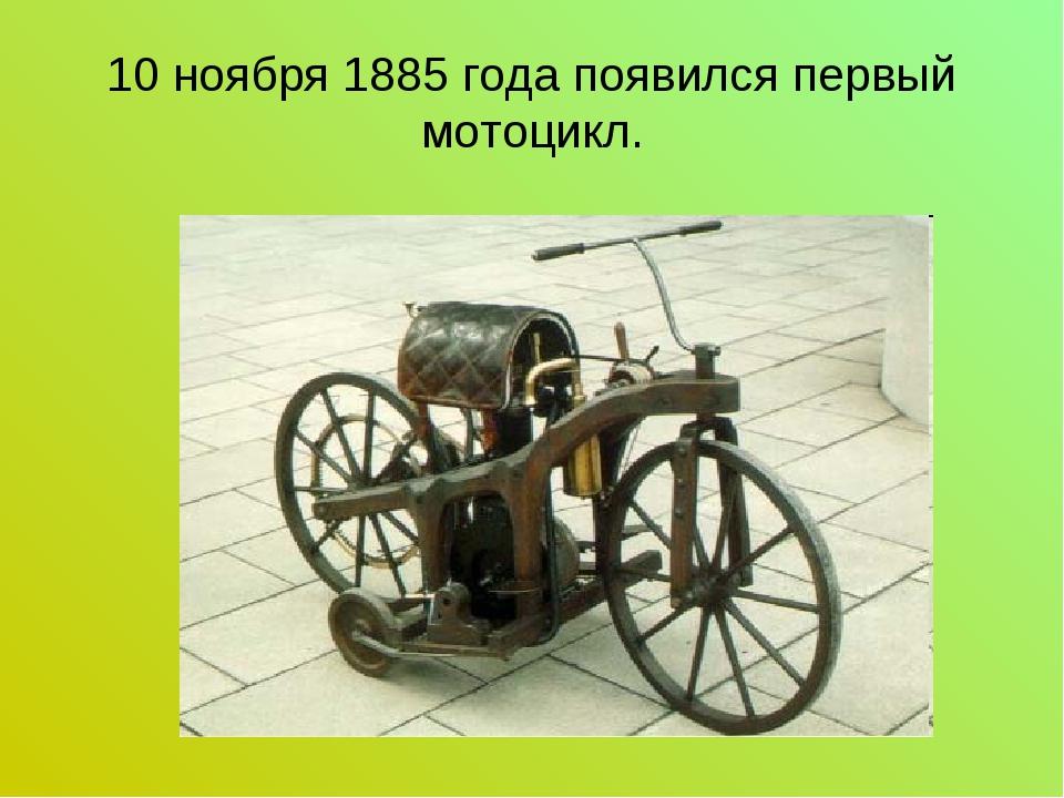 10 ноября 1885 года появился первый мотоцикл.