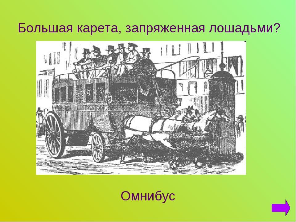 Большая карета, запряженная лошадьми? Омнибус