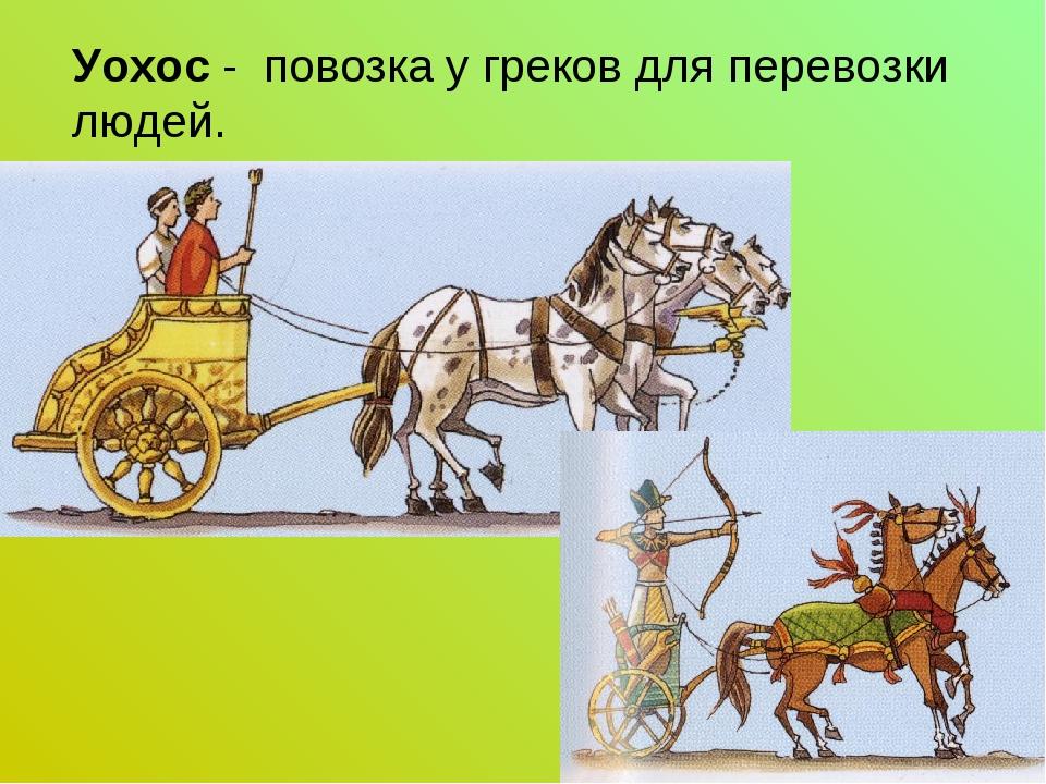 Уохос - повозка у греков для перевозки людей.
