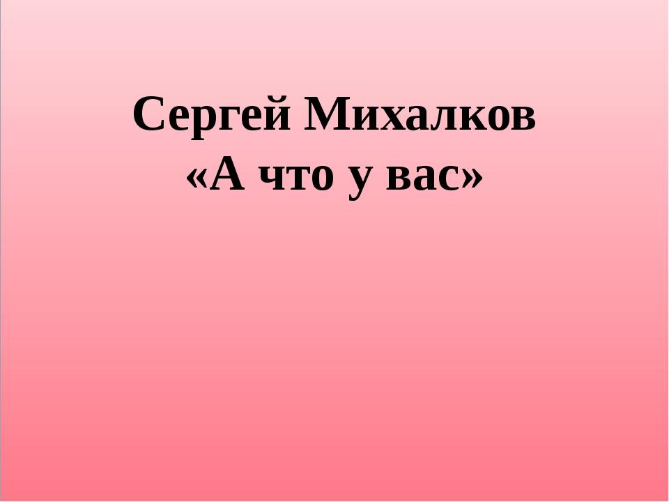Сергей Михалков «А что у вас»
