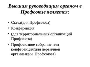 Высшим руководящим органом в Профсоюзе является: Съезд(для Профсоюза) Конфере